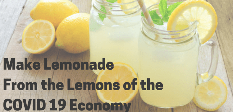 How to Make Lemonade From the Lemons of the COVID 19 Economy
